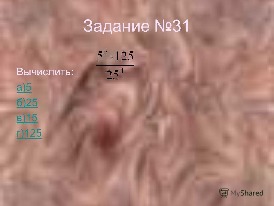 Задание 31 Вычислить: а)5 б)25 в)15 г)125