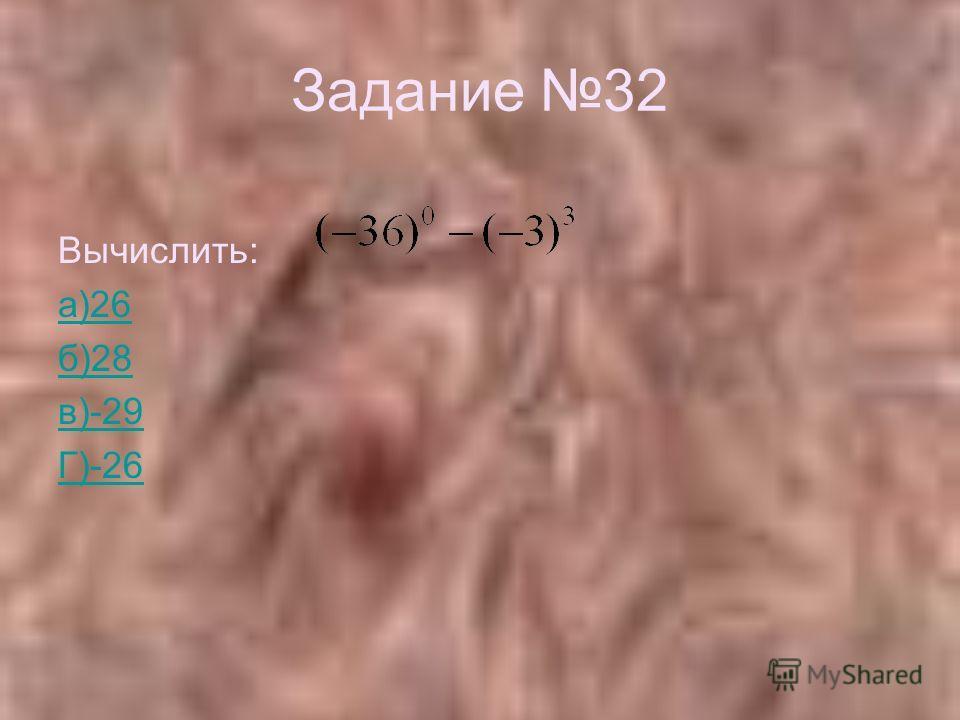 Задание 32 Вычислить: а)26 б)28 в)-29 Г)-26