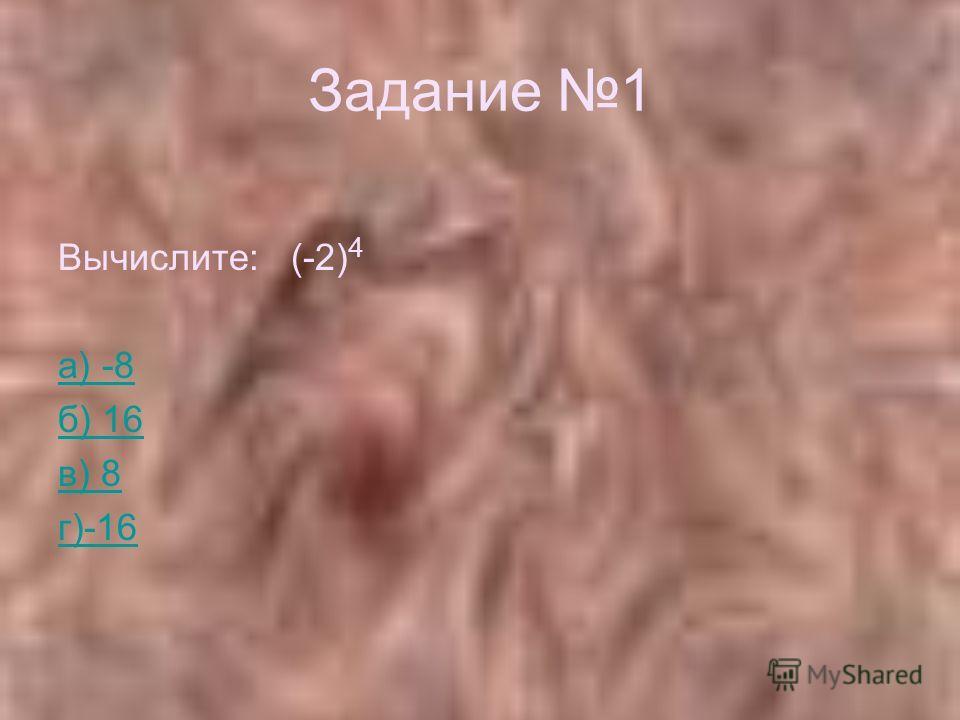Задание 1 Вычислите: (-2) 4 а) -8 б) 16 в) 8 г)-16