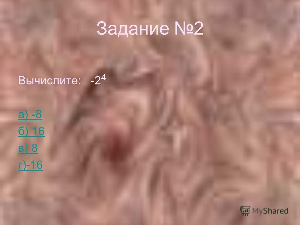 Задание 2 Вычислите: -2 4 а) -8 б) 16 в) 8 г)-16