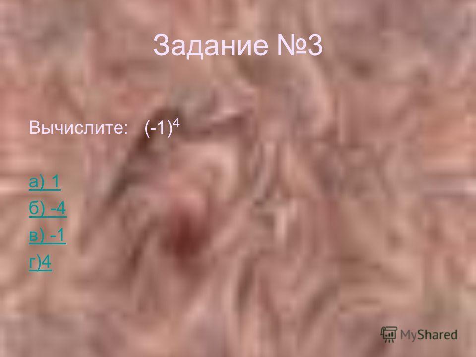 Задание 3 Вычислите: (-1) 4 а) 1 б) -4 в) -1 г)4
