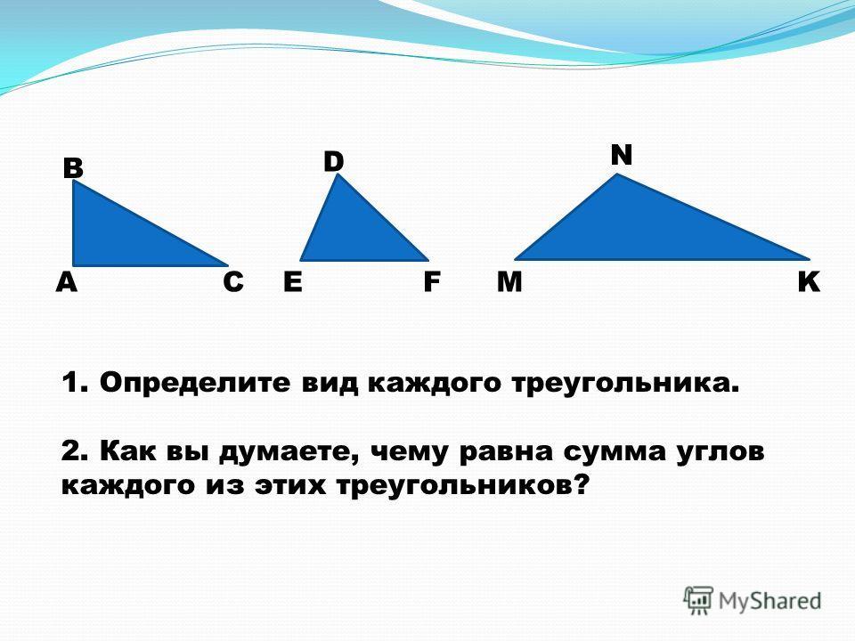1. Определите вид каждого треугольника. 2. Как вы думаете, чему равна сумма углов каждого из этих треугольников? А В СE D FM N K