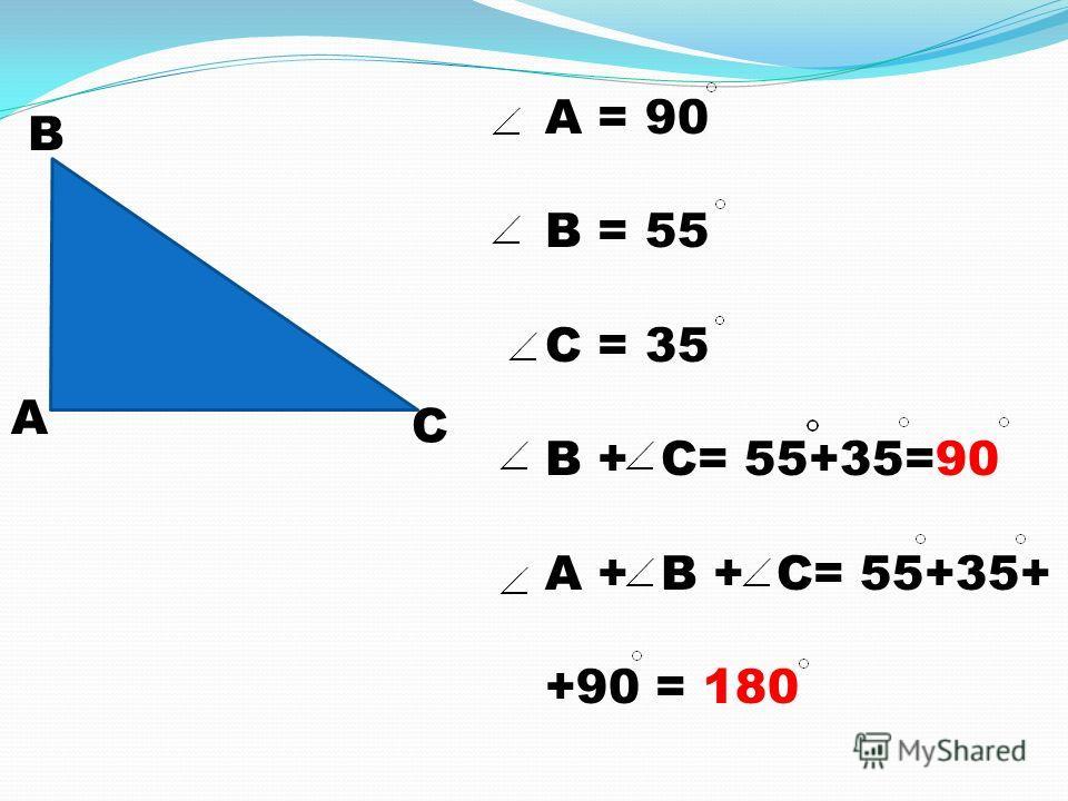 А В С A = 90 В = 55 С = 35 В + С= 55+35=90 А + В + С= 55+35+ +90 = 180