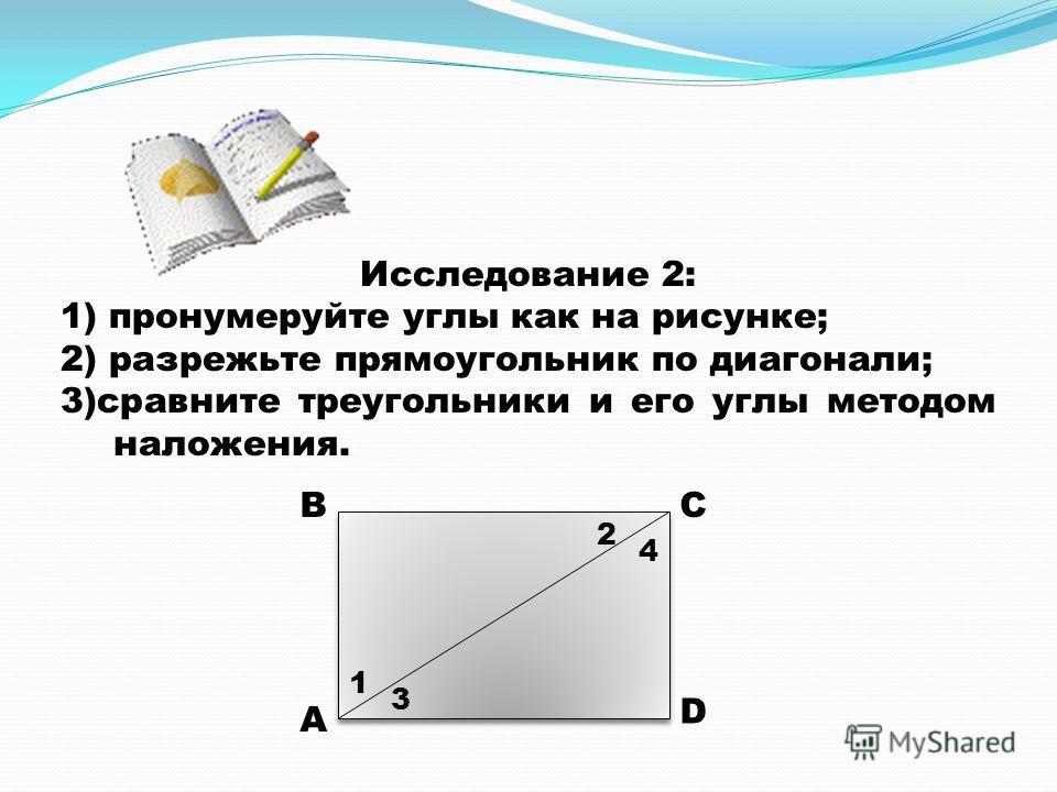 Исследование 2: 1) пронумеруйте углы как на рисунке; 2) разрежьте прямоугольник по диагонали; 3)сравните треугольники и его углы методом наложения. А ВС D 1 2 3 4