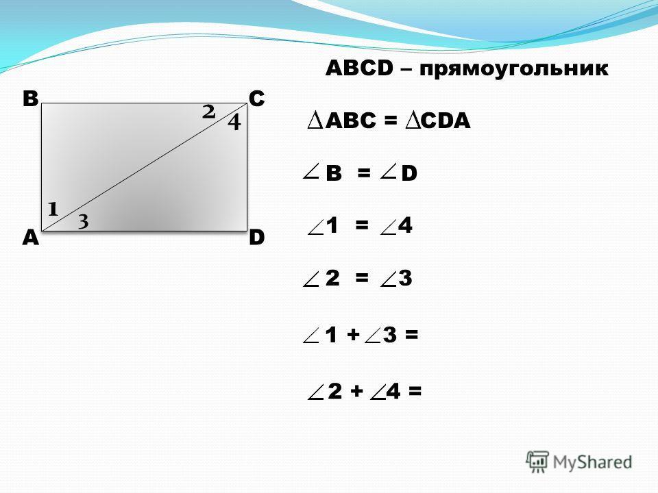 А ВС D 1 2 3 4 ABCD – прямоугольник ABC = CDA B = D 1 = 4 2 = 3 1 + 3 = 2 + 4 =