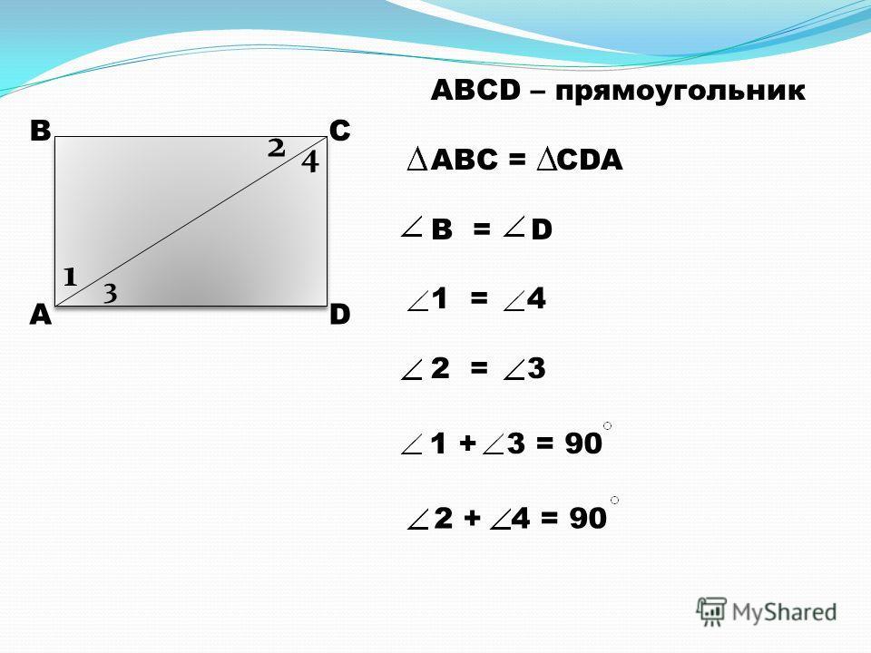 А ВС D 1 2 3 4 ABCD – прямоугольник ABC = CDA B = D 1 = 4 2 = 3 1 + 3 = 90 2 + 4 = 90