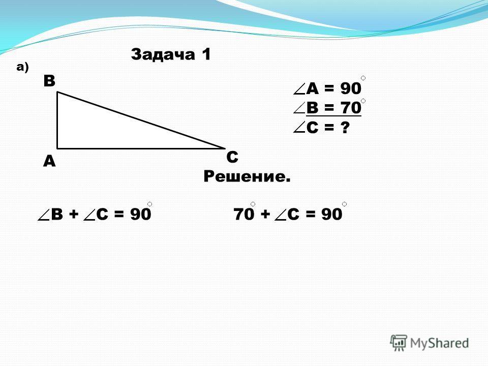 Задача 1 а) А В С А = 90 В = 70 С = ? Решение. В + С = 90 70 + С = 90