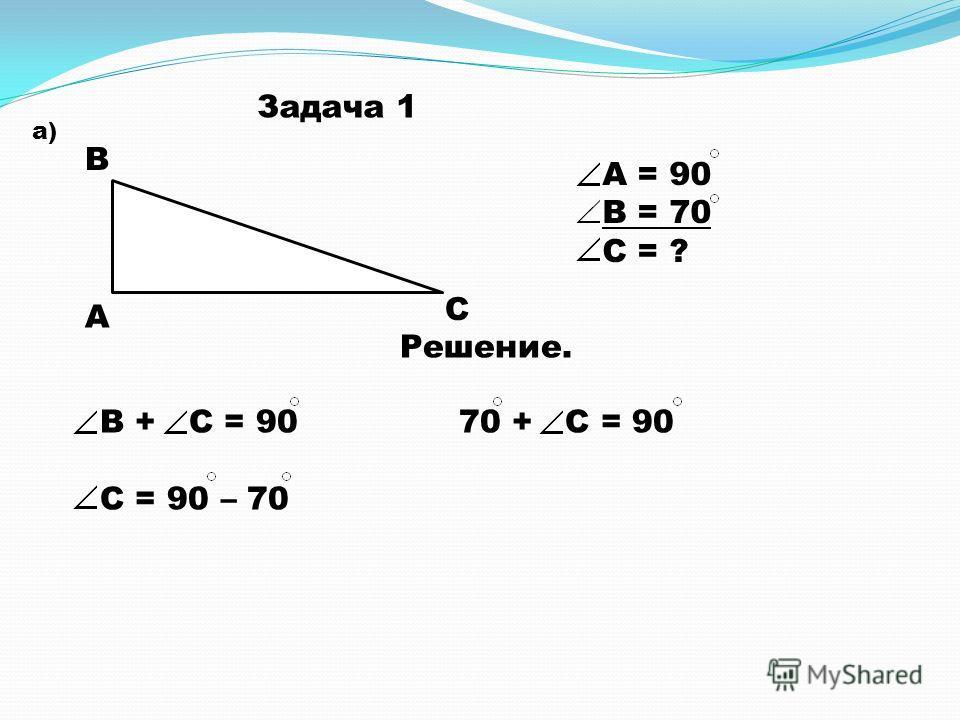 Задача 1 а) А В С А = 90 В = 70 С = ? Решение. В + С = 90 70 + С = 90 С = 90 – 70