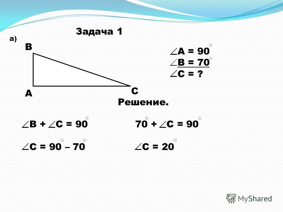 Задача 1 а) А В С А = 90 В = 70 С = ? Решение. В + С = 90 70 + С = 90 С = 90 – 70 С = 20