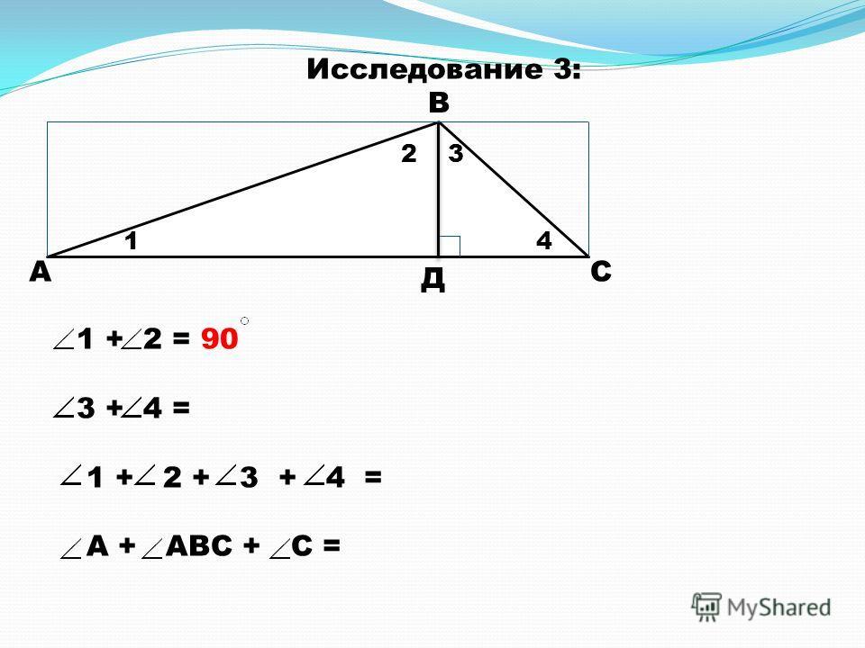А В С Д 1 23 4 1 + 2 = 90 3 + 4 = 1 + 2 + 3 + 4 = А + АВС + С = Исследование 3: