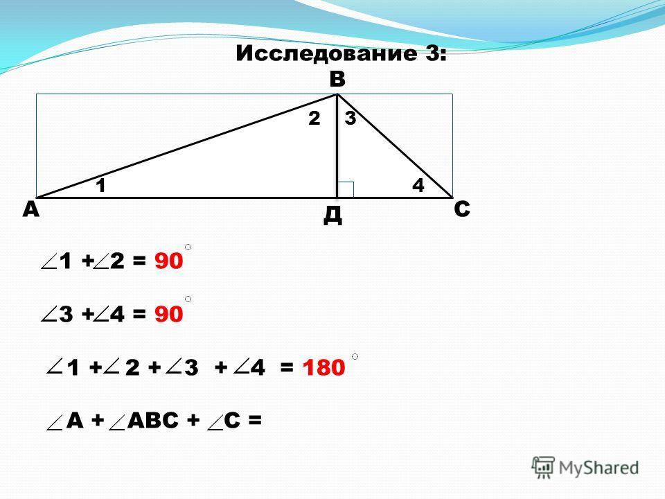А В С Д 1 23 4 1 + 2 = 90 3 + 4 = 90 1 + 2 + 3 + 4 = 180 А + АВС + С = Исследование 3: