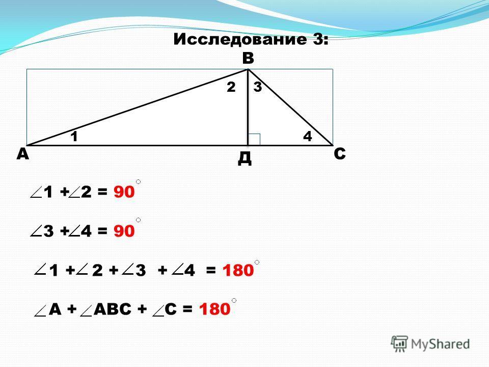 А В С Д 1 23 4 1 + 2 = 90 3 + 4 = 90 1 + 2 + 3 + 4 = 180 А + АВС + С = 180 Исследование 3: