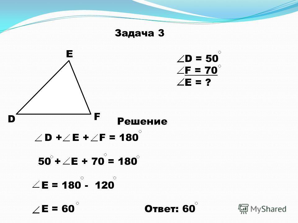 Задача 3 D E F D = 50 F = 70 E = ? Решение D + E + F = 180 50 + E + 70 = 180 E = 180 - 120 E = 60 Ответ: 60