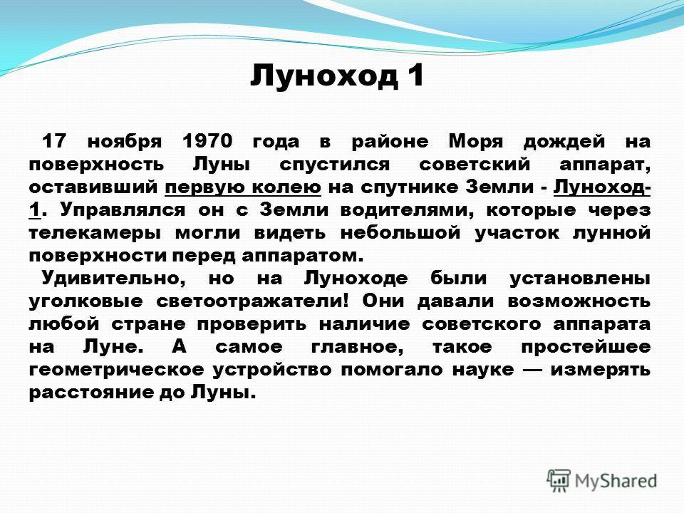 Луноход 1 17 ноября 1970 года в районе Моря дождей на поверхность Луны спустился советский аппарат, оставивший первую колею на спутнике Земли - Луноход- 1. Управлялся он с Земли водителями, которые через телекамеры могли видеть небольшой участок лунн