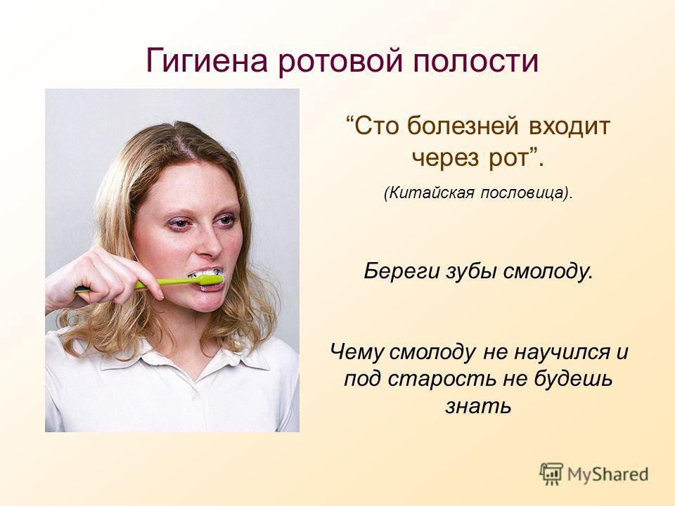 Гигиена ротовой полости Сто болезней входит через рот. (Китайская пословица). Береги зубы смолоду. Чему смолоду не научился и под старость не будешь знать