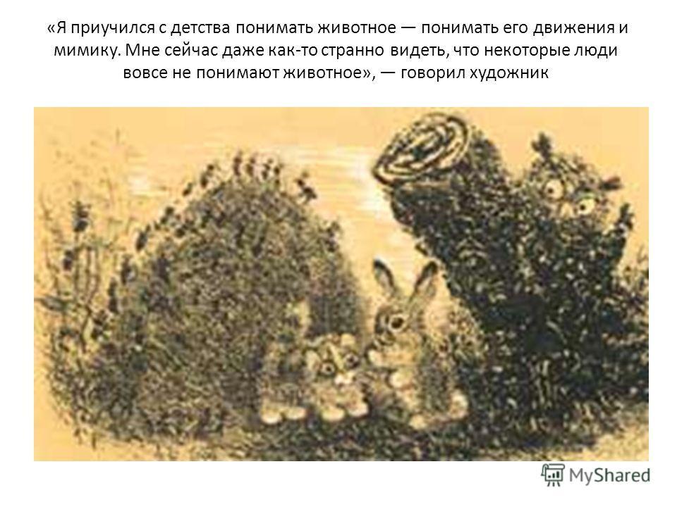 «Я приучился с детства понимать животное понимать его движения и мимику. Мне сейчас даже как-то странно видеть, что некоторые люди вовсе не понимают животное», говорил художник