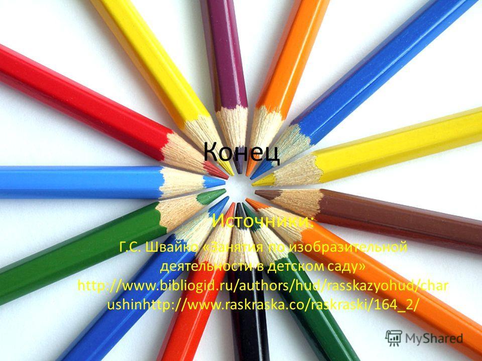 Конец Источники: Г.С. Швайко «Занятия по изобразительной деятельности в детском саду» http://www.bibliogid.ru/authors/hud/rasskazyohud/char ushinhttp://www.raskraska.co/raskraski/164_2/