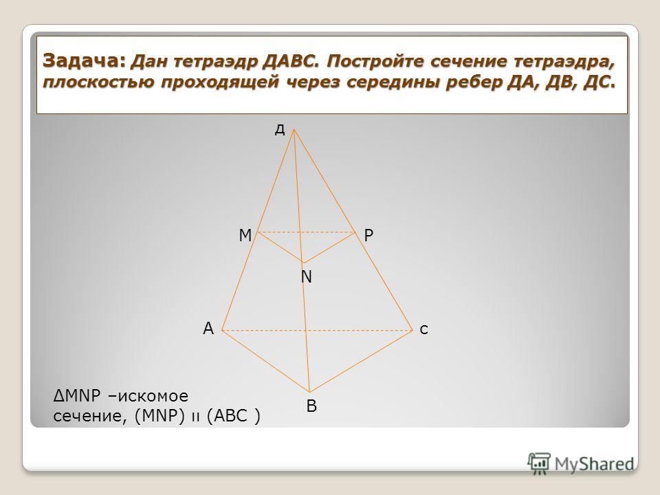 Задача: Дан тетраэдр ДАВС. Постройте сечение тетраэдра, плоскостью проходящей через середины ребер ДА, ДВ, ДС. д Ас M N P B MNP –искомое сечение, (MNP) ıı (ABC )