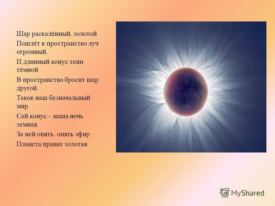Шар раскалённый, золотой Пошлёт в пространство луч огромный, И длинный конус тени тёмной В пространство бросит шар другой, Таков наш безначальный мир. Сей конус – наша ночь земная. За ней опять, опять эфир Планета правит золотая.