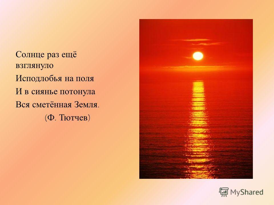 Солнце раз ещё взглянуло Исподлобья на поля И в сиянье потонула Вся сметённая Земля. ( Ф. Тютчев )