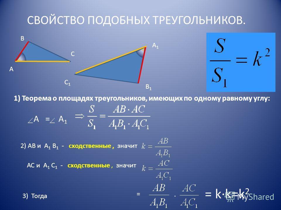 СВОЙСТВО ПОДОБНЫХ ТРЕУГОЛЬНИКОВ. А В С В1В1 С1С1 А1А1 1) Теорема о площадях треугольников, имеющих по одному равному углу: А = А 1 2) АВ и А 1 В 1 - сходственные, значит АС и А 1 С 1 - сходственные, значит 3) Тогда = = kk=k 2