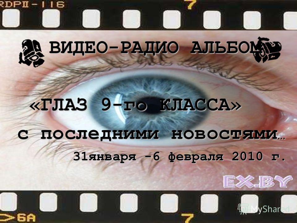 ВИДЕО-РАДИО АЛЬБОМ ВИДЕО-РАДИО АЛЬБОМ «ГЛАЗ 9-го КЛАССА» «ГЛАЗ 9-го КЛАССА» с последними новостями … 31января -6 февраля 2010 г. 31января -6 февраля 2010 г.