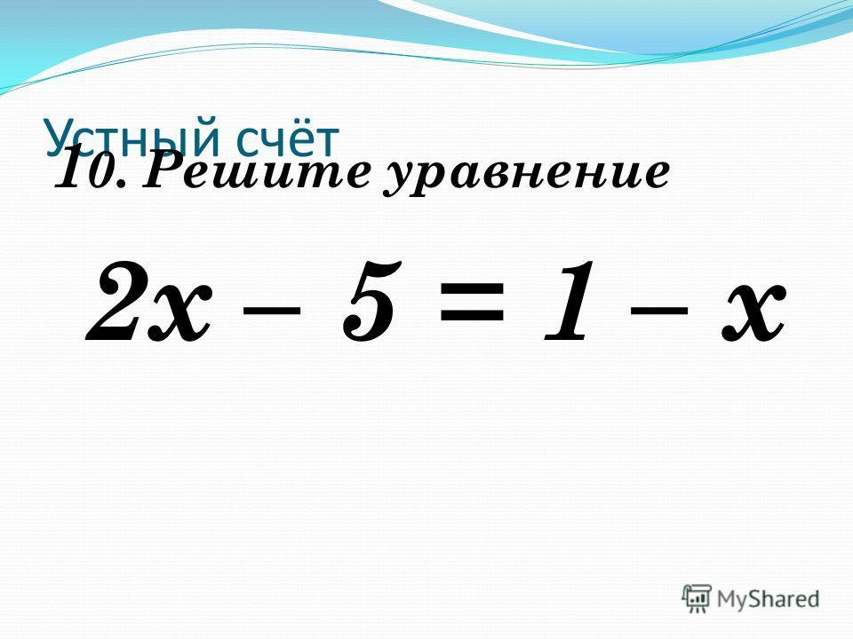 Устный счёт 1 0. Решите уравнение 2х – 5 = 1 – х