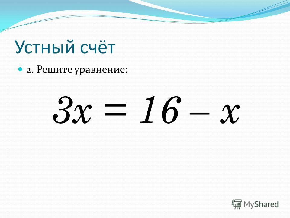 Устный счёт 2. Решите уравнение: 3х = 16 – х