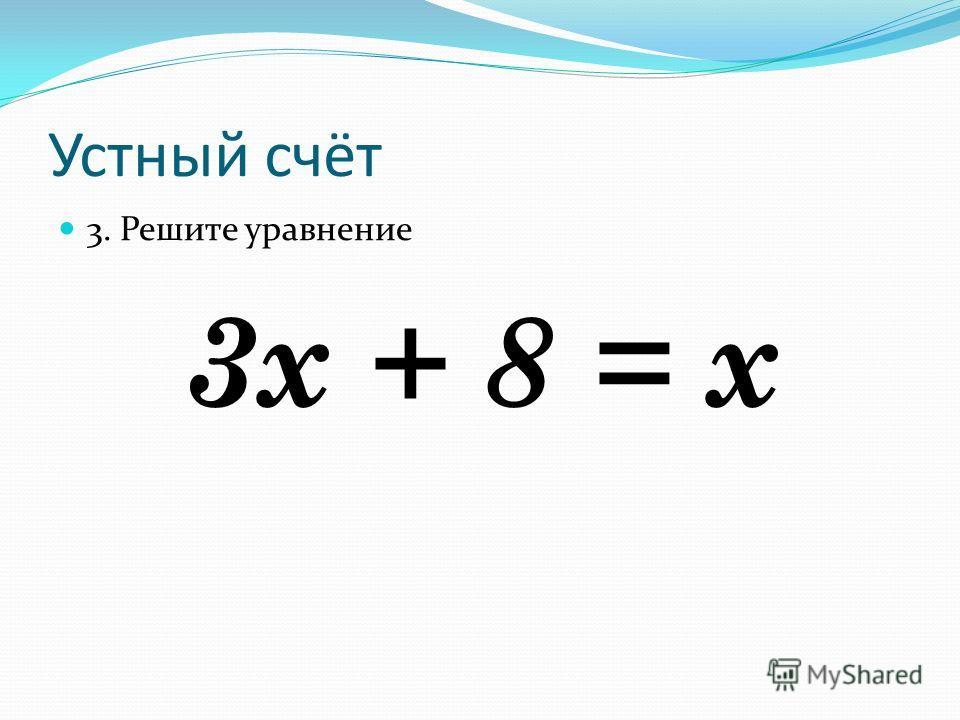 Устный счёт 3. Решите уравнение 3х + 8 = х
