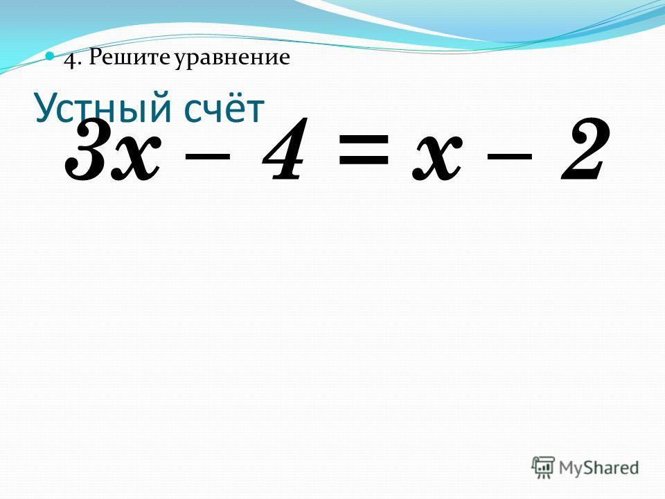 Устный счёт 4. Решите уравнение 3х – 4 = х – 2