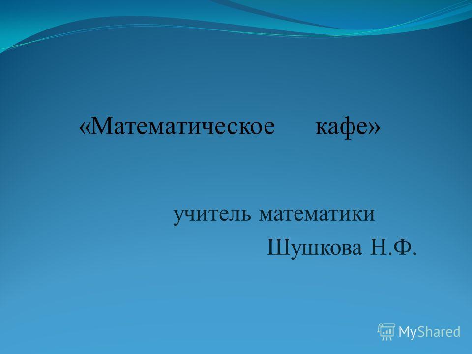 «Математическое кафе» учитель математики Шушкова Н.Ф.