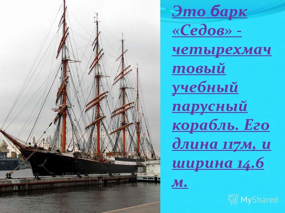 Это б арк «Седов» - четырехмач товый учебный парусный корабль. Его длина 117м, и ширина 14.6 м.