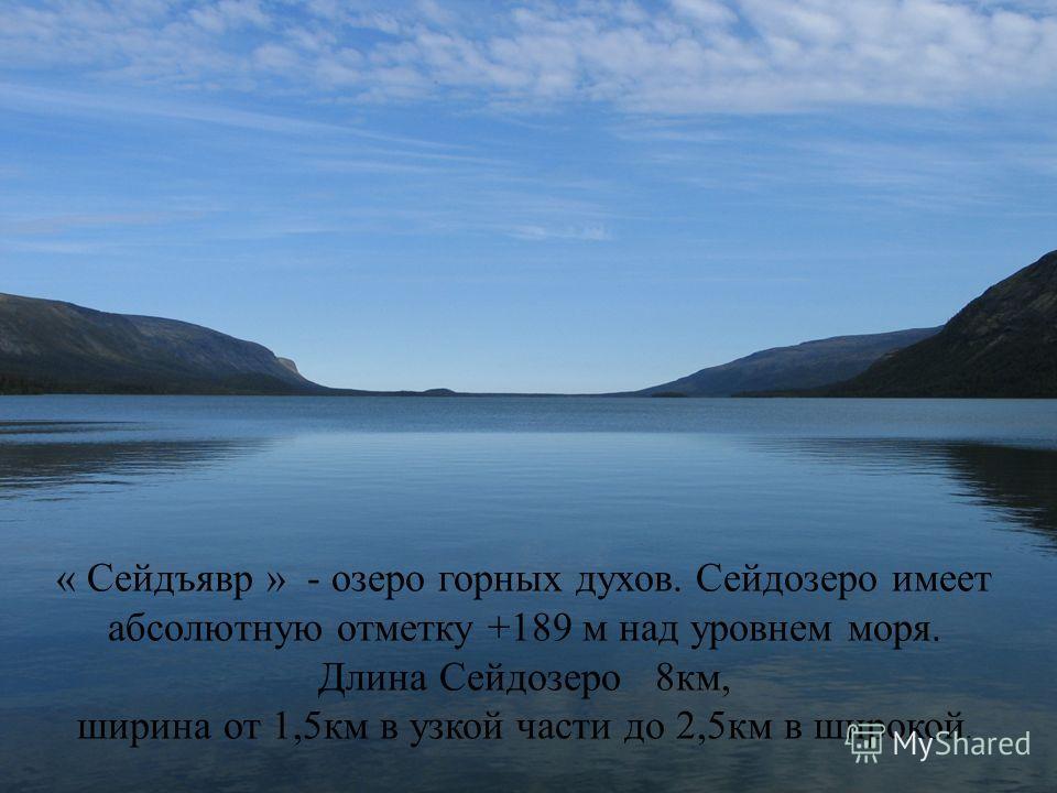 « Сейдъявр » - озеро горных духов. Сейдозеро имеет абсолютную отметку +189 м над уровнем моря. Длина Сейдозеро 8км, ширина от 1,5км в узкой части до 2,5км в широкой.