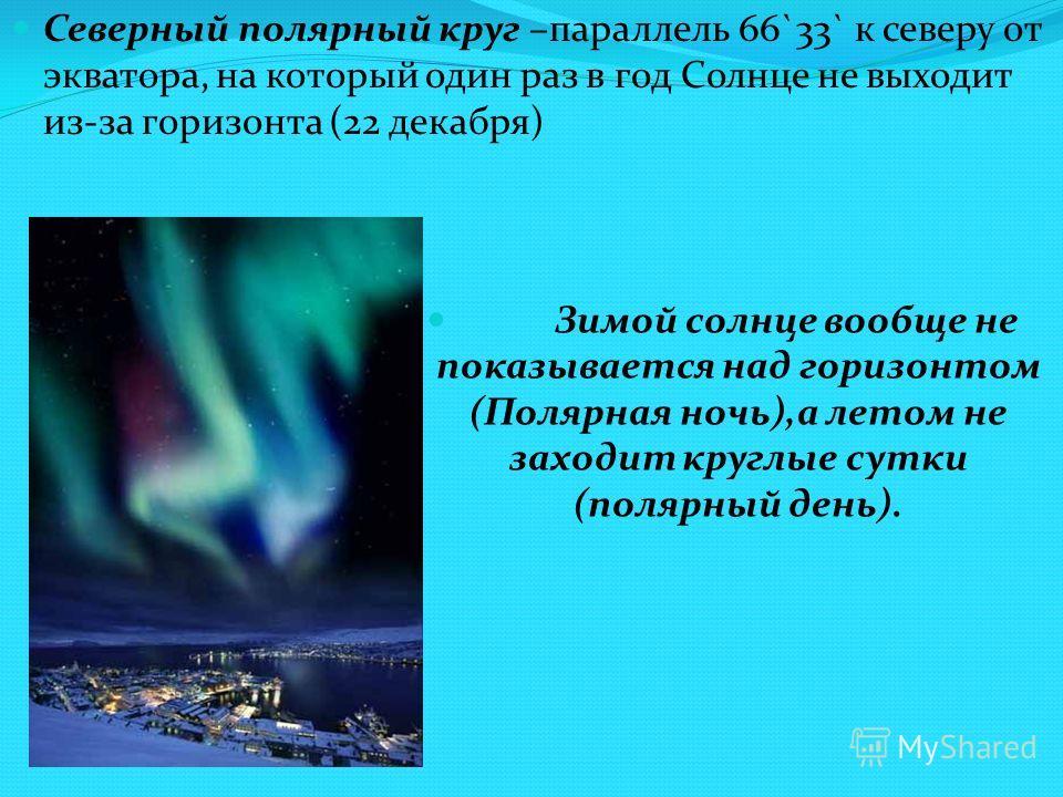 Северный полярный круг –параллель 66`33` к северу от экватора, на который один раз в год Солнце не выходит из-за горизонта (22 декабря) Зимой солнце вообще не показывается над горизонтом (Полярная ночь),а летом не заходит круглые сутки (полярный день