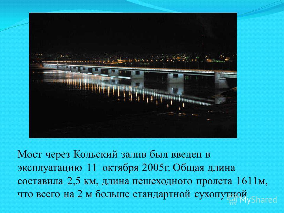 Мост через Кольский залив был введен в эксплуатацию 11 октября 2005г. Общая длина составила 2,5 км, длина пешеходного пролета 1611м, что всего на 2 м больше стандартной сухопутной