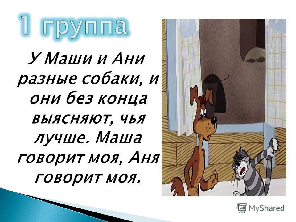 У Маши и Ани разные собаки, и они без конца выясняют, чья лучше. Маша говорит моя, Аня говорит моя.