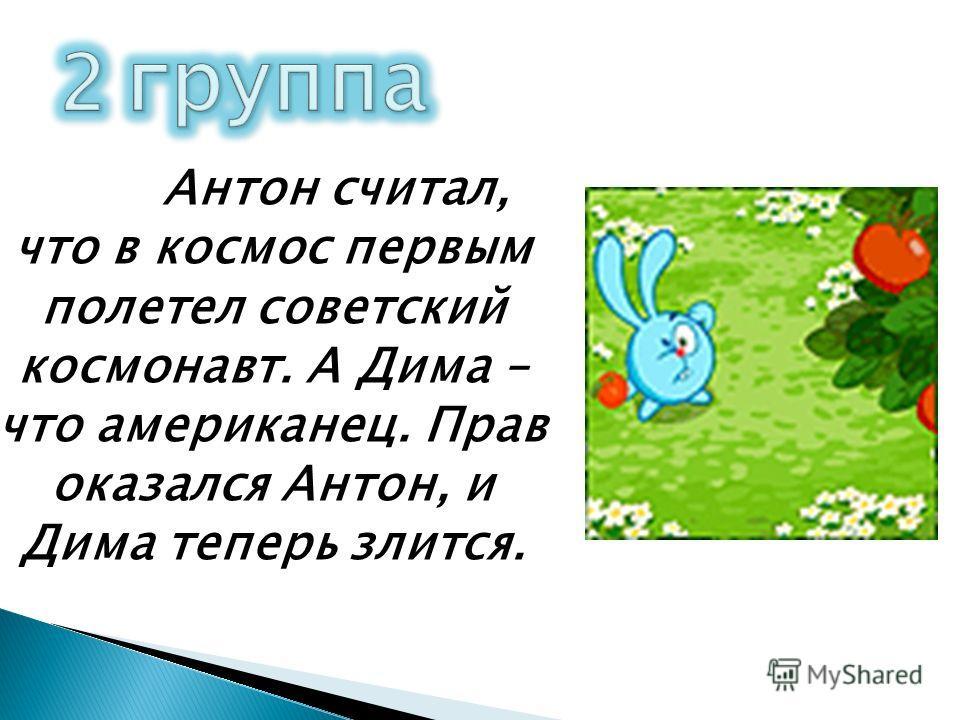 Антон считал, что в космос первым полетел советский космонавт. А Дима – что американец. Прав оказался Антон, и Дима теперь злится.