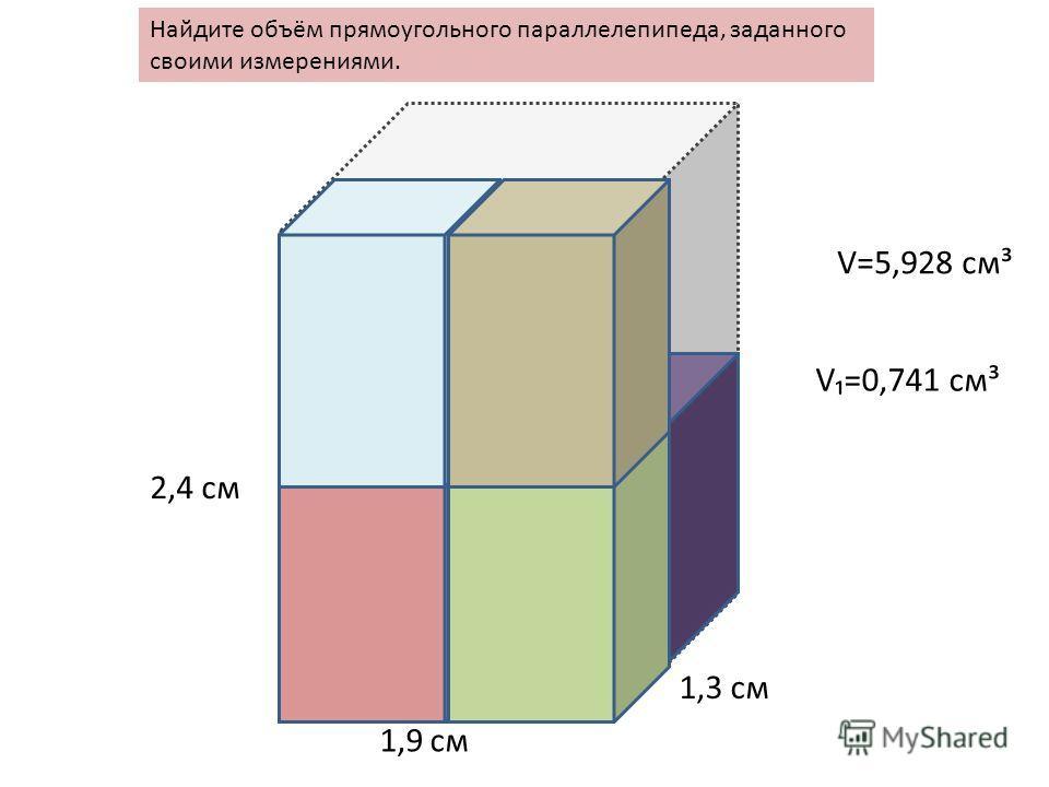 Найдите объём прямоугольного параллелепипеда, заданного своими измерениями. 2,4 см 1,9 см 1,3 см V=5,928 cм³ V=0,741 см³
