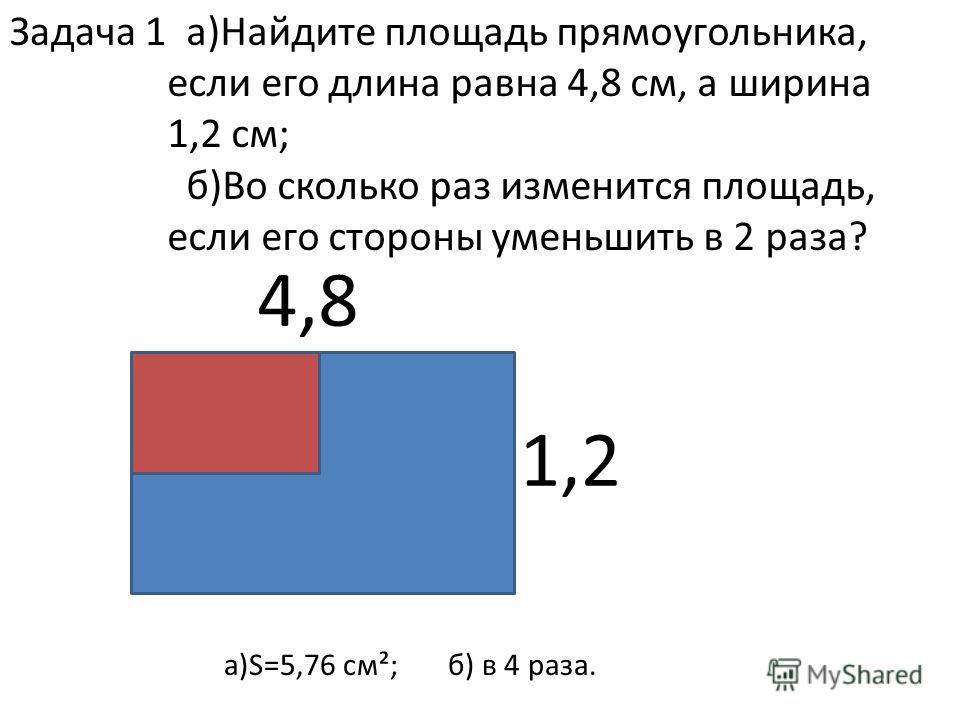 4,8 1,2 Задача 1 а)Найдите площадь прямоугольника, если его длина равна 4,8 см, а ширина 1,2 см; б)Во сколько раз изменится площадь, если его стороны уменьшить в 2 раза? а)S=5,76 см²; б) в 4 раза.