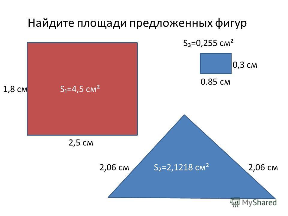 Найдите площади предложенных фигур 2,5 см 1,8 см 2,06 см 0.85 см 0,3 см S=4,5 см² S=2,1218 см² S=0,255 см²