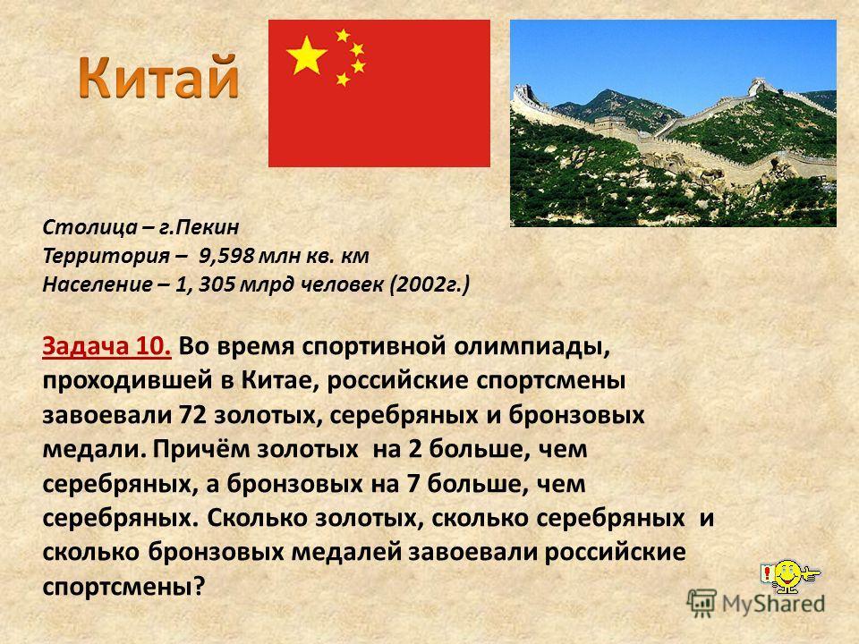 Столица – г.Пекин Территория – 9,598 млн кв. км Население – 1, 305 млрд человек (2002г.) Задача 10. Во время спортивной олимпиады, проходившей в Китае, российские спортсмены завоевали 72 золотых, серебряных и бронзовых медали. Причём золотых на 2 бол