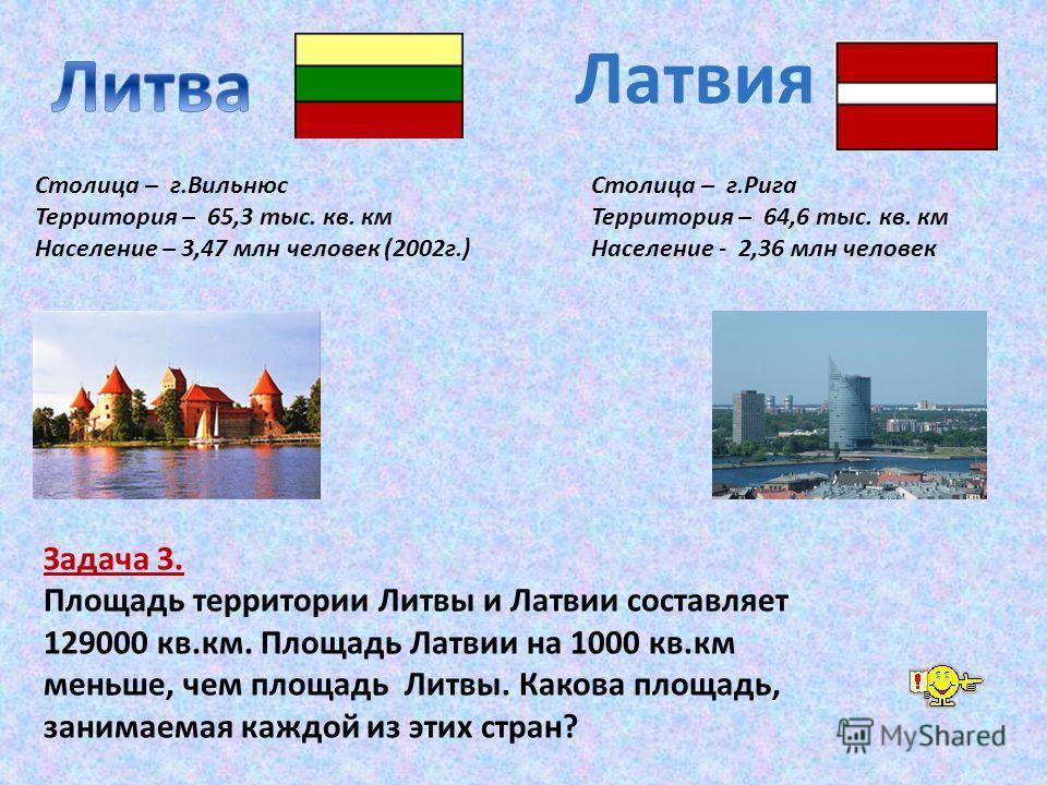 Столица – г.Вильнюс Территория – 65,3 тыс. кв. км Население – 3,47 млн человек (2002г.) Латвия Столица – г.Рига Территория – 64,6 тыс. кв. км Население - 2,36 млн человек Задача 3. Площадь территории Литвы и Латвии составляет 129000 кв.км. Площадь Ла