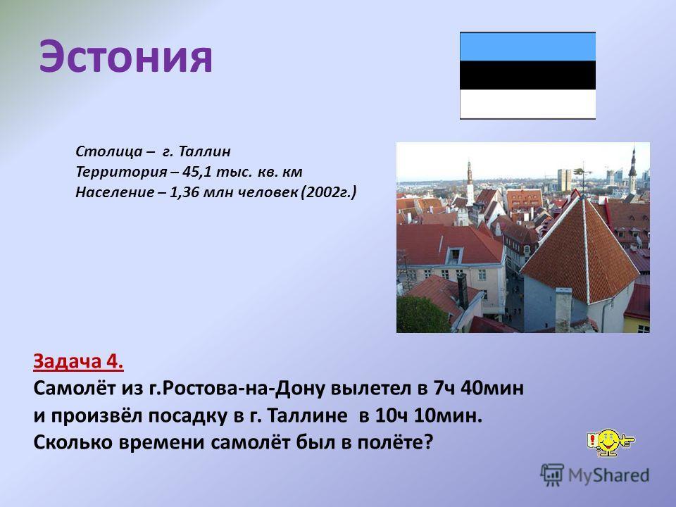 Столица – г. Таллин Территория – 45,1 тыс. кв. км Население – 1,36 млн человек (2002г.) Задача 4. Самолёт из г.Ростова-на-Дону вылетел в 7ч 40мин и произвёл посадку в г. Таллине в 10ч 10мин. Сколько времени самолёт был в полёте? Эстония