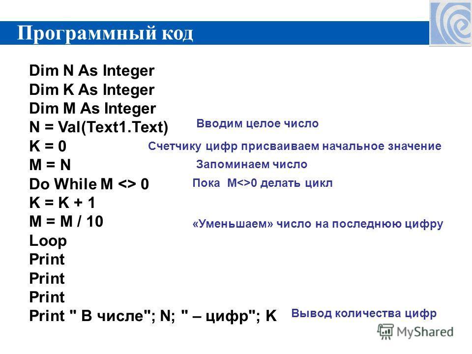 Dim N As Integer Dim K As Integer Dim M As Integer N = Val(Text1.Text) K = 0 M = N Do While M  0 K = K + 1 M = M / 10 Loop Print Print