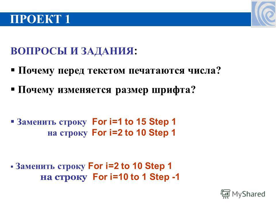 ПРОЕКТ 1 ВОПРОСЫ И ЗАДАНИЯ : Почему перед текстом печатаются числа? Почему изменяется размер шрифта? Заменить строку For i=1 to 15 Step 1 на строку For i=2 to 10 Step 1 Заменить строку For i=2 to 10 Step 1 на строку For i=10 to 1 Step -1