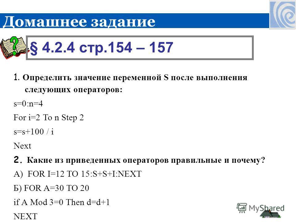 1. Определить значение переменной S после выполнения следующих операторов: s=0:n=4 For i=2 То n Step 2 s=s+100 / i Next 2. Какие из приведенных операторов правильные и почему? А) FOR I=12 TO 15:S+S+I:NEXT Б) FOR A=30 TO 20 if А Mod 3=0 Then d=d+1 NEX
