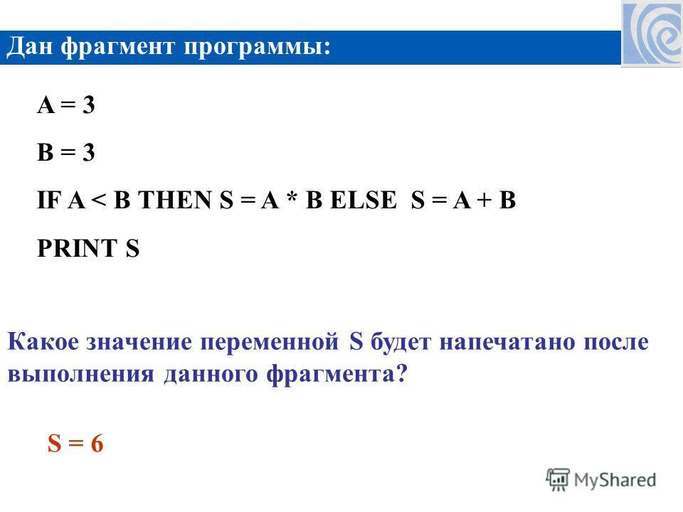 Дан фрагмент программы: A = 3 B = 3 IF A < B THEN S = A * B ELSE S = A + B PRINT S Какое значение переменной S будет напечатано после выполнения данного фрагмента? S = 6