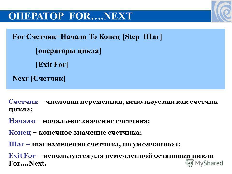 ОПЕРАТОР FOR….NEXT For Счетчик=Начало To Конец [Step Шаг] [операторы цикла] [Exit For] Nexr [Счетчик] Счетчик – числовая переменная, используемая как счетчик цикла; Начало – начальное значение счетчика; Конец – конечное значение счетчика; Шаг – шаг и