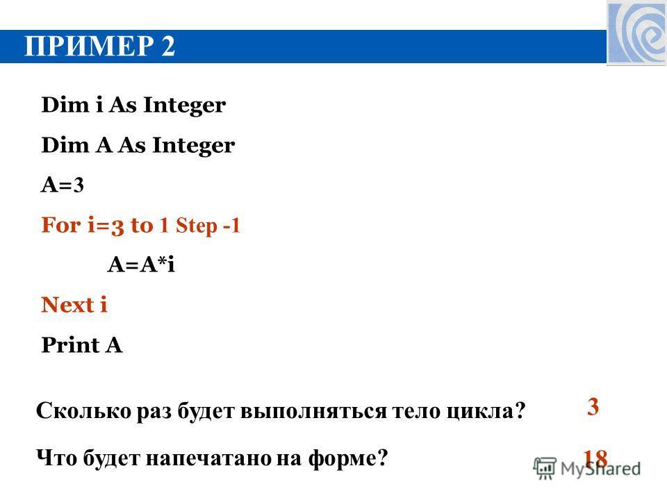 ПРИМЕР 2 Dim i As Integer Dim A As Integer A= 3 For i=3 to 1 Step -1 A=A*i Next i Print A Сколько раз будет выполняться тело цикла? 3 Что будет напечатано на форме? 18