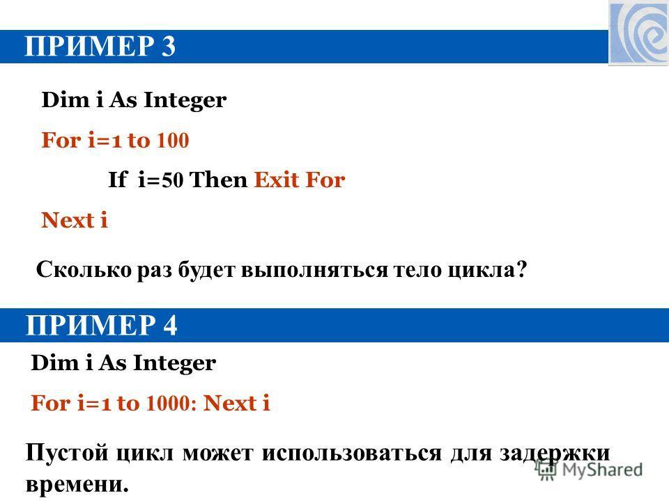 ПРИМЕР 3 Dim i As Integer For i=1 to 100 If i= 50 Then Exit For Next i Сколько раз будет выполняться тело цикла? ПРИМЕР 4 Dim i As Integer For i=1 to 1000: Next i Пустой цикл может использоваться для задержки времени.